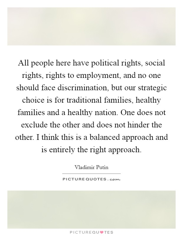 All people here have political rights, social rights, rights to employment, and no one should face discrimination, but our strategic choice is for traditional families, healthy families and a healthy nation. One does not exclude the other and does not hinder the other. I think this is a balanced approach and is entirely the right approach Picture Quote #1
