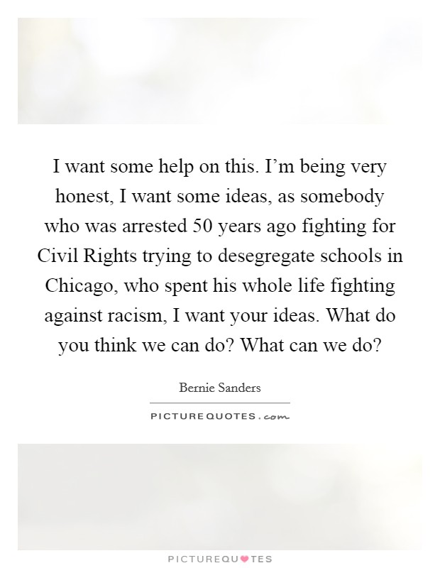 I want some help on this. I'm being very honest, I want some ideas, as somebody who was arrested 50 years ago fighting for Civil Rights trying to desegregate schools in Chicago, who spent his whole life fighting against racism, I want your ideas. What do you think we can do? What can we do? Picture Quote #1