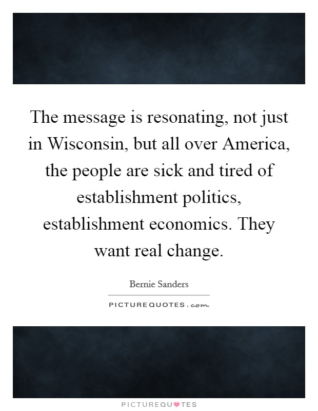 The message is resonating, not just in Wisconsin, but all over America, the people are sick and tired of establishment politics, establishment economics. They want real change Picture Quote #1