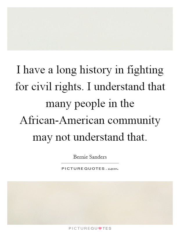 I have a long history in fighting for civil rights. I understand that many people in the African-American community may not understand that Picture Quote #1