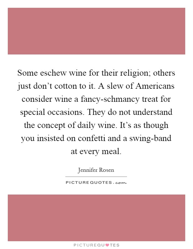 Some eschew wine for their religion; others just don't cotton to it. A slew of Americans consider wine a fancy-schmancy treat for special occasions. They do not understand the concept of daily wine. It's as though you insisted on confetti and a swing-band at every meal Picture Quote #1