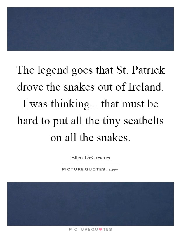 The legend goes that St. Patrick drove the snakes out of Ireland. I was thinking... that must be hard to put all the tiny seatbelts on all the snakes Picture Quote #1