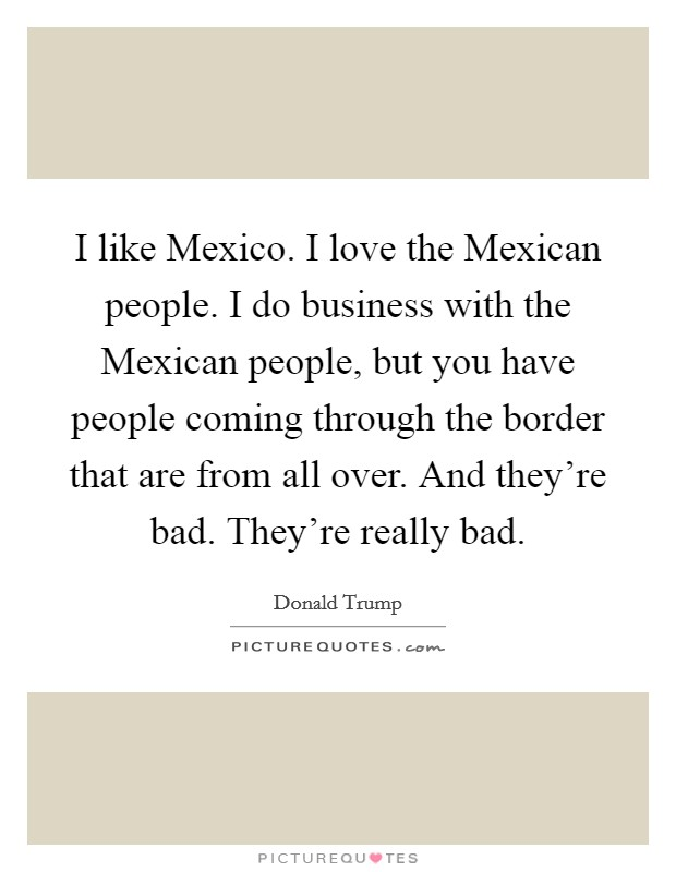 I like Mexico. I love the Mexican people. I do business with the Mexican people, but you have people coming through the border that are from all over. And they're bad. They're really bad Picture Quote #1
