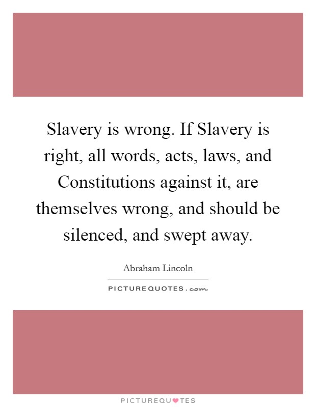 Slavery is wrong. If Slavery is right, all words, acts, laws, and Constitutions against it, are themselves wrong, and should be silenced, and swept away Picture Quote #1