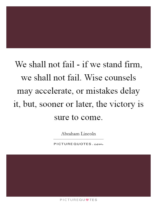 We shall not fail - if we stand firm, we shall not fail. Wise counsels may accelerate, or mistakes delay it, but, sooner or later, the victory is sure to come Picture Quote #1
