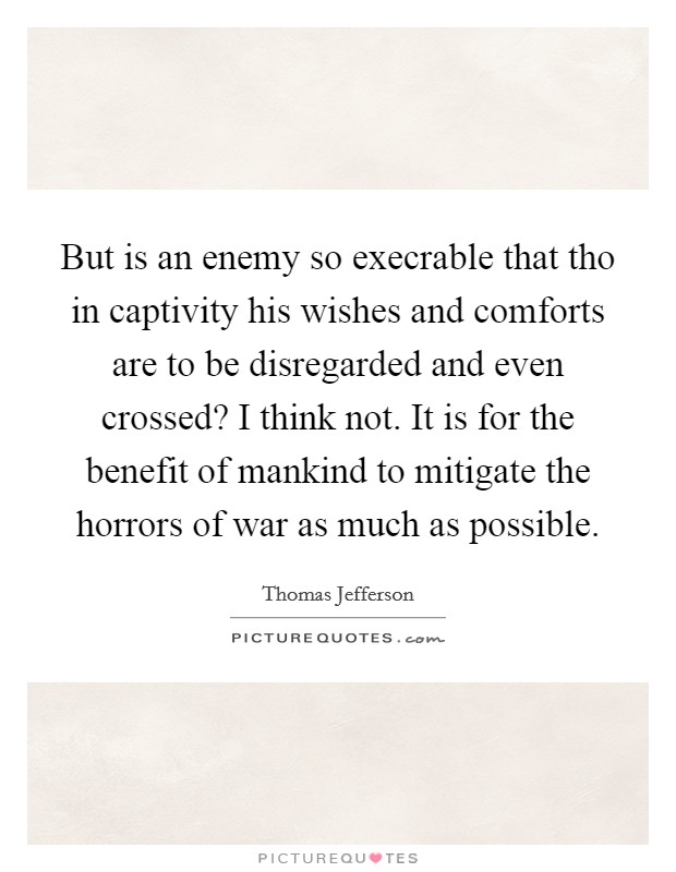 But is an enemy so execrable that tho in captivity his wishes and comforts are to be disregarded and even crossed? I think not. It is for the benefit of mankind to mitigate the horrors of war as much as possible Picture Quote #1
