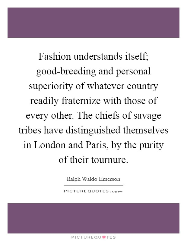 Fashion understands itself; good-breeding and personal superiority of whatever country readily fraternize with those of every other. The chiefs of savage tribes have distinguished themselves in London and Paris, by the purity of their tournure Picture Quote #1