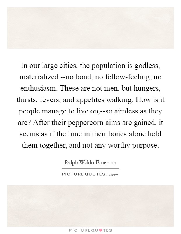 In our large cities, the population is godless, materialized,--no bond, no fellow-feeling, no enthusiasm. These are not men, but hungers, thirsts, fevers, and appetites walking. How is it people manage to live on,--so aimless as they are? After their peppercorn aims are gained, it seems as if the lime in their bones alone held them together, and not any worthy purpose Picture Quote #1