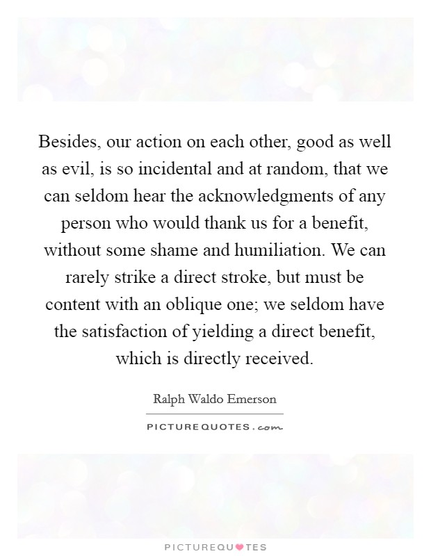 Besides, our action on each other, good as well as evil, is so incidental and at random, that we can seldom hear the acknowledgments of any person who would thank us for a benefit, without some shame and humiliation. We can rarely strike a direct stroke, but must be content with an oblique one; we seldom have the satisfaction of yielding a direct benefit, which is directly received Picture Quote #1