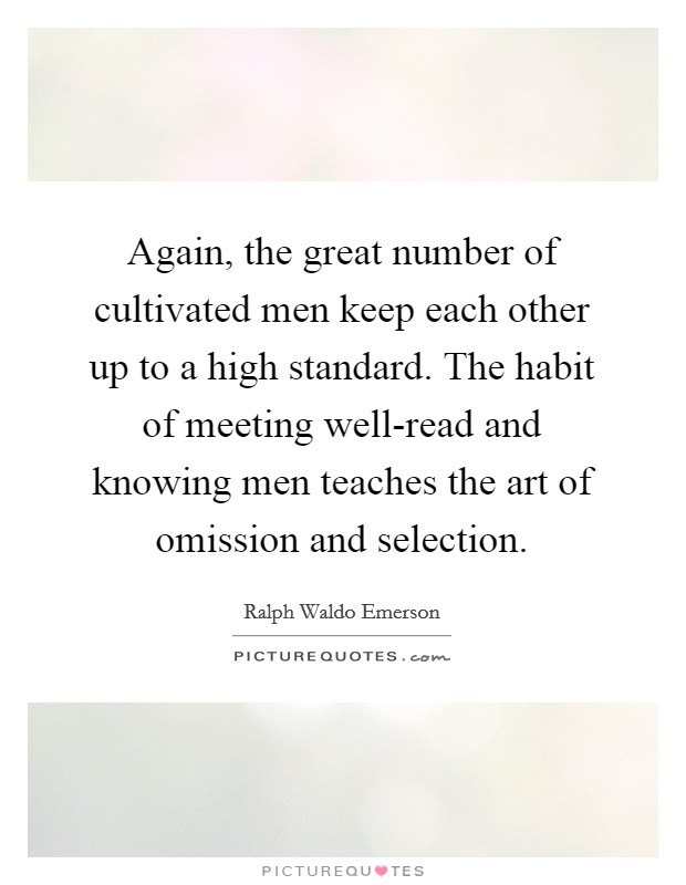 Again, the great number of cultivated men keep each other up to a high standard. The habit of meeting well-read and knowing men teaches the art of omission and selection Picture Quote #1