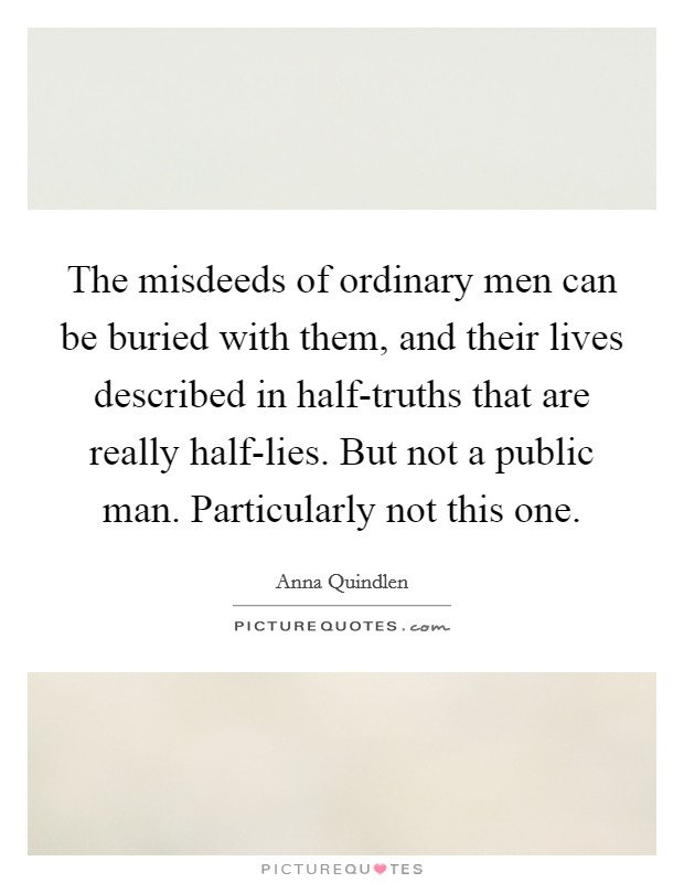 The misdeeds of ordinary men can be buried with them, and their lives described in half-truths that are really half-lies. But not a public man. Particularly not this one Picture Quote #1