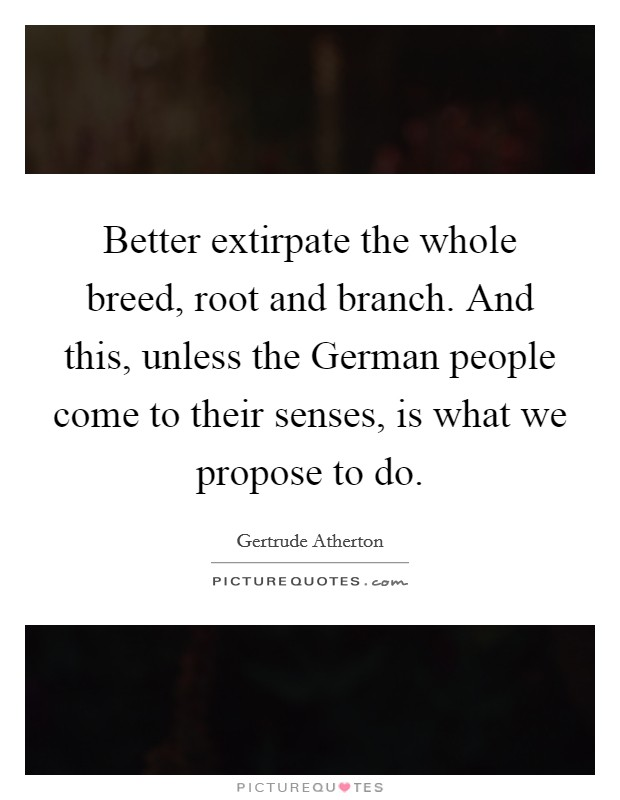 Better extirpate the whole breed, root and branch. And this, unless the German people come to their senses, is what we propose to do Picture Quote #1