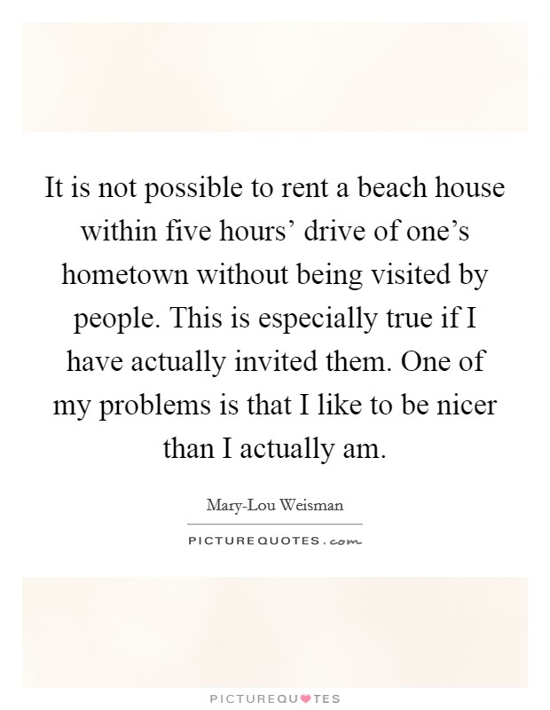 It is not possible to rent a beach house within five hours' drive of one's hometown without being visited by people. This is especially true if I have actually invited them. One of my problems is that I like to be nicer than I actually am Picture Quote #1