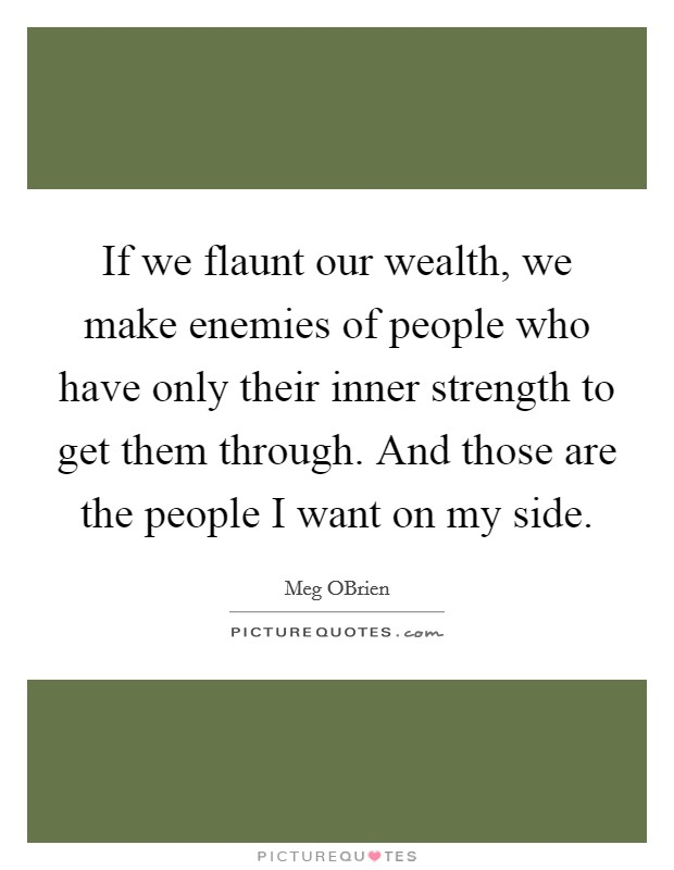 If we flaunt our wealth, we make enemies of people who have only their inner strength to get them through. And those are the people I want on my side Picture Quote #1