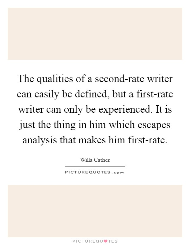The qualities of a second-rate writer can easily be defined, but a first-rate writer can only be experienced. It is just the thing in him which escapes analysis that makes him first-rate Picture Quote #1