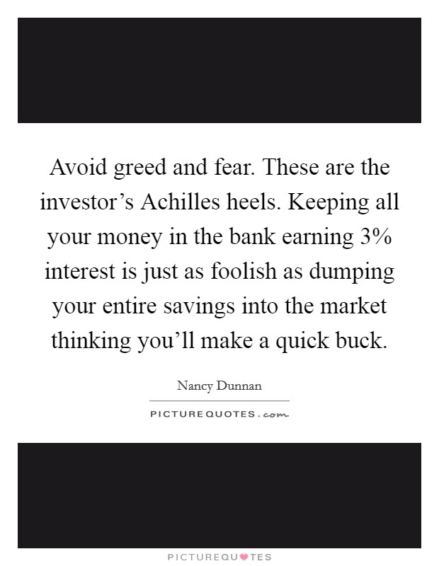 Avoid greed and fear. These are the investor's Achilles heels. Keeping all your money in the bank earning 3% interest is just as foolish as dumping your entire savings into the market thinking you'll make a quick buck Picture Quote #1