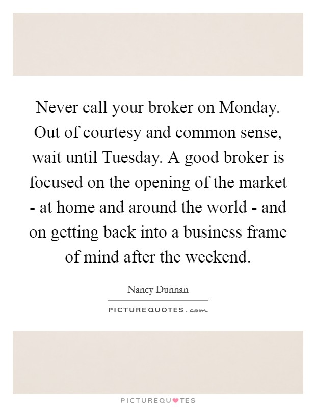 Never call your broker on Monday. Out of courtesy and common sense, wait until Tuesday. A good broker is focused on the opening of the market - at home and around the world - and on getting back into a business frame of mind after the weekend Picture Quote #1