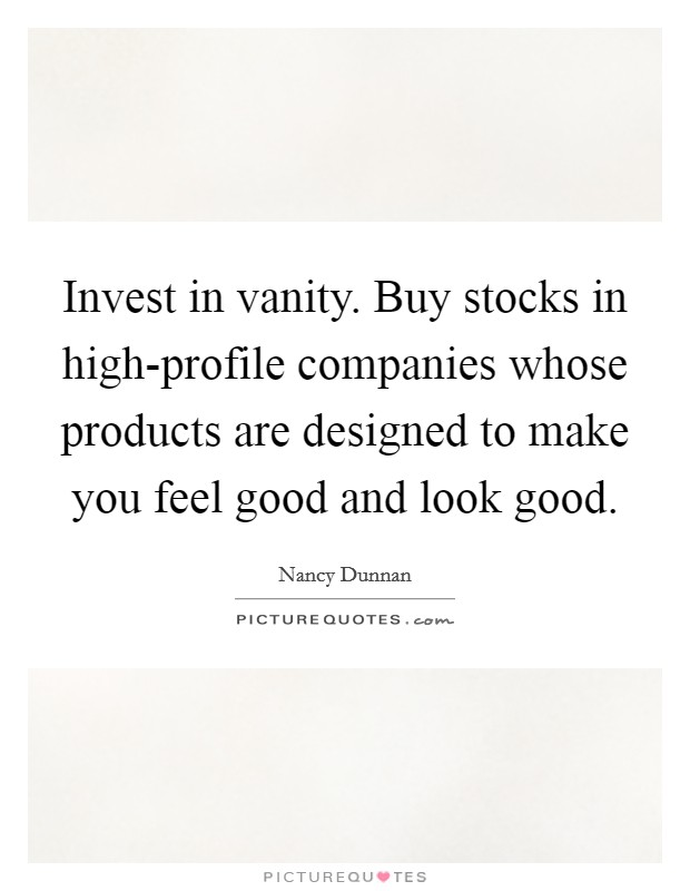 Invest in vanity. Buy stocks in high-profile companies whose products are designed to make you feel good and look good Picture Quote #1