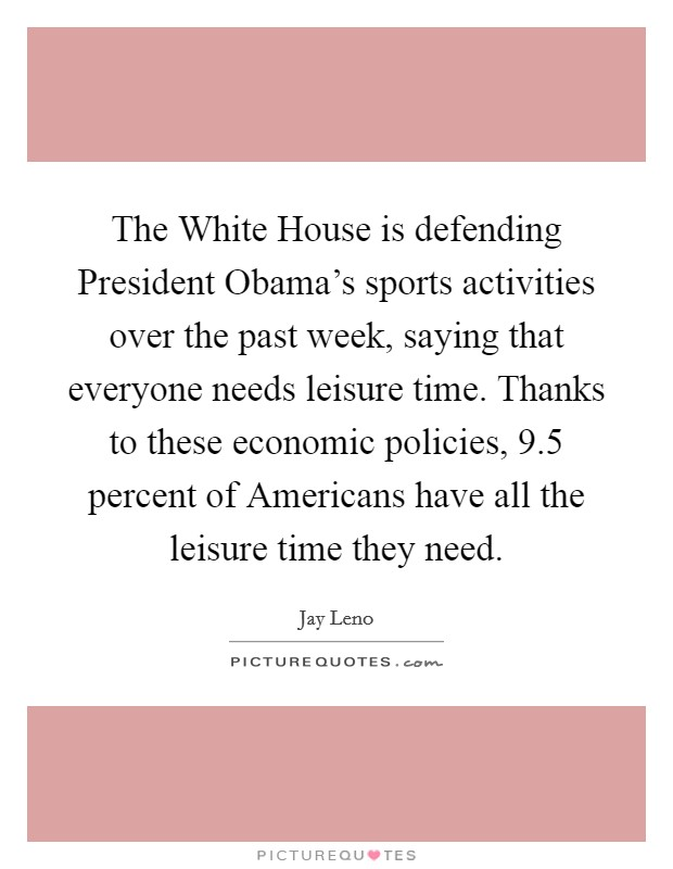 The White House is defending President Obama's sports activities over the past week, saying that everyone needs leisure time. Thanks to these economic policies, 9.5 percent of Americans have all the leisure time they need Picture Quote #1