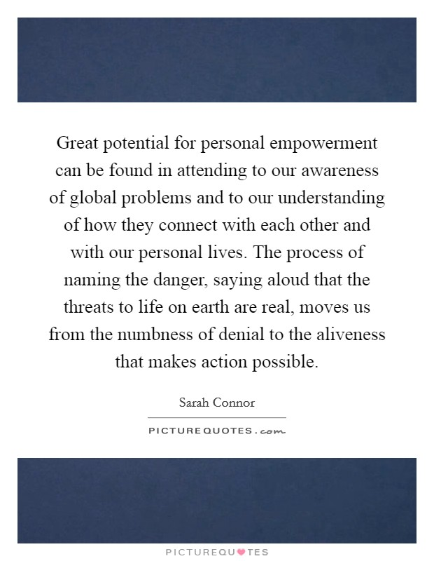 Great potential for personal empowerment can be found in attending to our awareness of global problems and to our understanding of how they connect with each other and with our personal lives. The process of naming the danger, saying aloud that the threats to life on earth are real, moves us from the numbness of denial to the aliveness that makes action possible Picture Quote #1