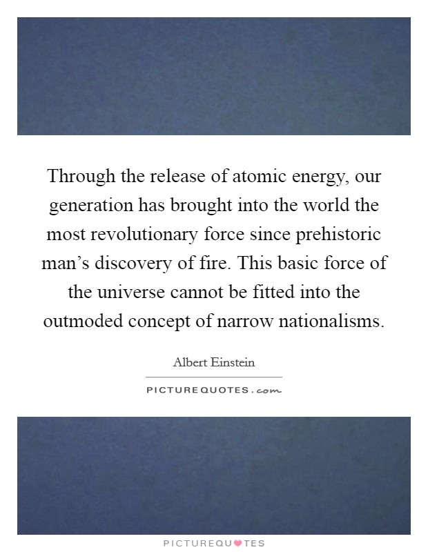 Through the release of atomic energy, our generation has brought into the world the most revolutionary force since prehistoric man's discovery of fire. This basic force of the universe cannot be fitted into the outmoded concept of narrow nationalisms Picture Quote #1