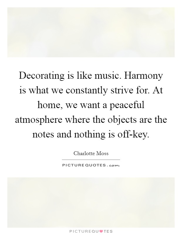 Decorating is like music. Harmony is what we constantly strive for. At home, we want a peaceful atmosphere where the objects are the notes and nothing is off-key Picture Quote #1
