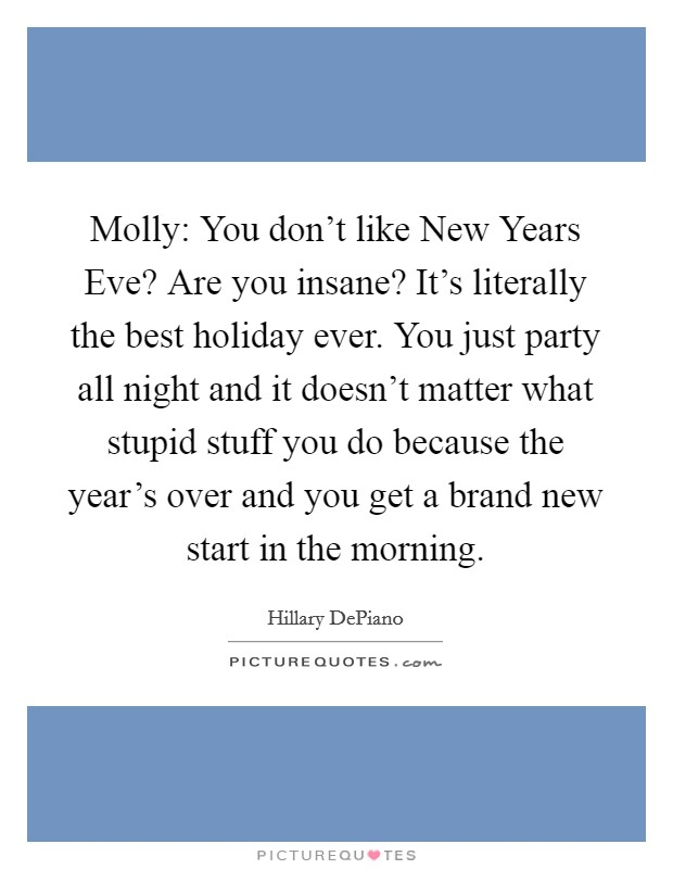 Molly: You don't like New Years Eve? Are you insane? It's literally the best holiday ever. You just party all night and it doesn't matter what stupid stuff you do because the year's over and you get a brand new start in the morning Picture Quote #1