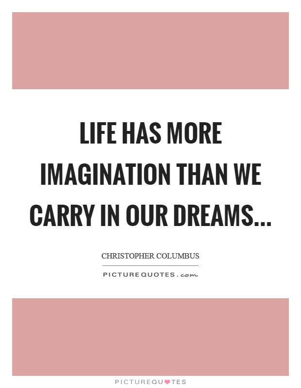 Life has more imagination than We carry in our dreams Picture Quote #1