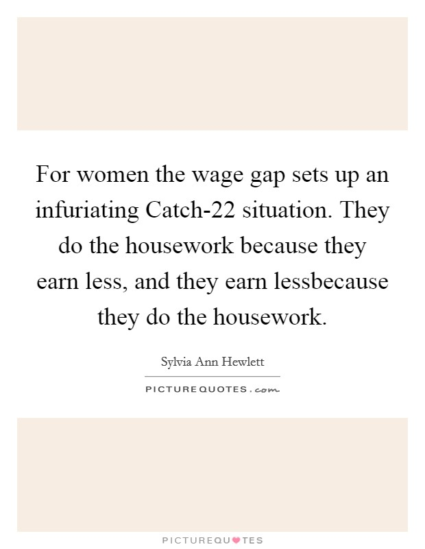For women the wage gap sets up an infuriating Catch-22 situation. They do the housework because they earn less, and they earn lessbecause they do the housework Picture Quote #1