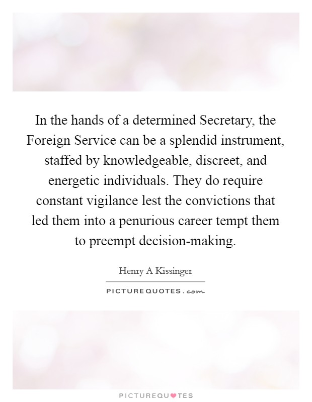 In the hands of a determined Secretary, the Foreign Service can be a splendid instrument, staffed by knowledgeable, discreet, and energetic individuals. They do require constant vigilance lest the convictions that led them into a penurious career tempt them to preempt decision-making Picture Quote #1
