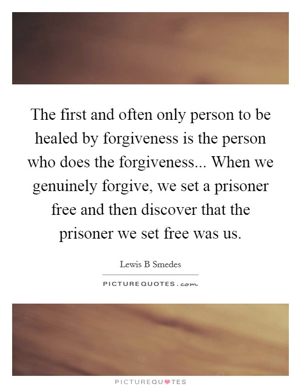 The first and often only person to be healed by forgiveness is the person who does the forgiveness... When we genuinely forgive, we set a prisoner free and then discover that the prisoner we set free was us Picture Quote #1