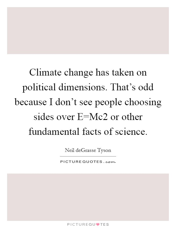 Climate change has taken on political dimensions. That's odd because I don't see people choosing sides over E=Mc2 or other fundamental facts of science Picture Quote #1