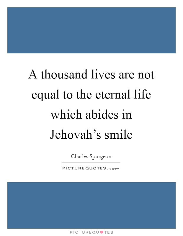 A thousand lives are not equal to the eternal life which abides in Jehovah's smile Picture Quote #1