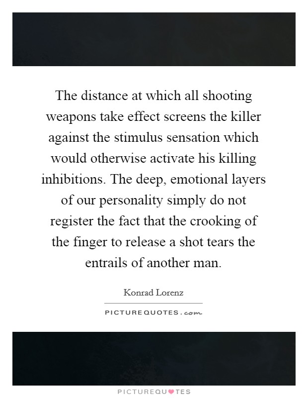 The distance at which all shooting weapons take effect screens the killer against the stimulus sensation which would otherwise activate his killing inhibitions. The deep, emotional layers of our personality simply do not register the fact that the crooking of the finger to release a shot tears the entrails of another man Picture Quote #1