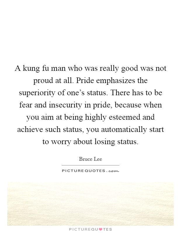 A kung fu man who was really good was not proud at all. Pride emphasizes the superiority of one's status. There has to be fear and insecurity in pride, because when you aim at being highly esteemed and achieve such status, you automatically start to worry about losing status Picture Quote #1