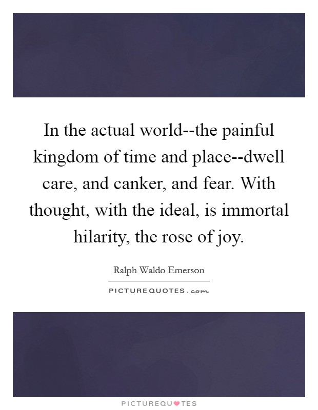 In the actual world--the painful kingdom of time and place--dwell care, and canker, and fear. With thought, with the ideal, is immortal hilarity, the rose of joy Picture Quote #1