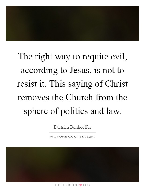 The right way to requite evil, according to Jesus, is not to resist it. This saying of Christ removes the Church from the sphere of politics and law Picture Quote #1