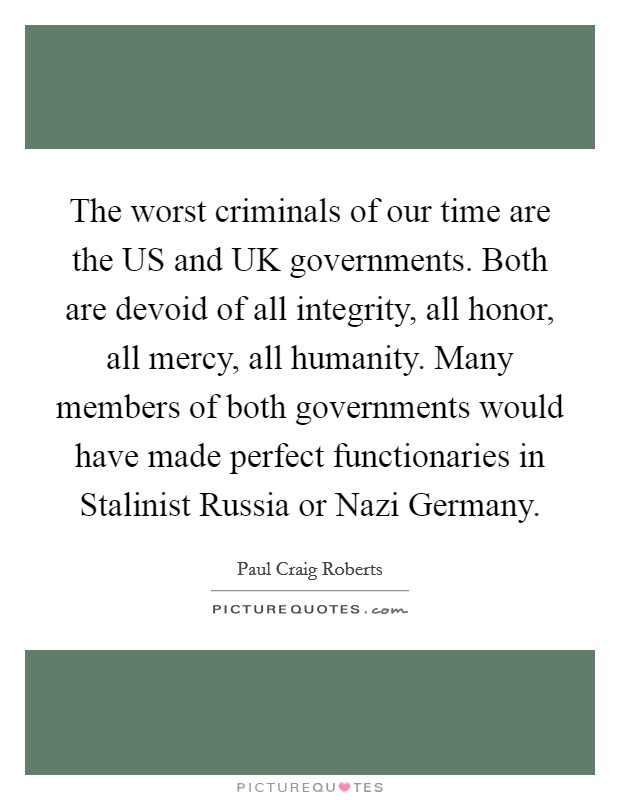 The worst criminals of our time are the US and UK governments. Both are devoid of all integrity, all honor, all mercy, all humanity. Many members of both governments would have made perfect functionaries in Stalinist Russia or Nazi Germany Picture Quote #1