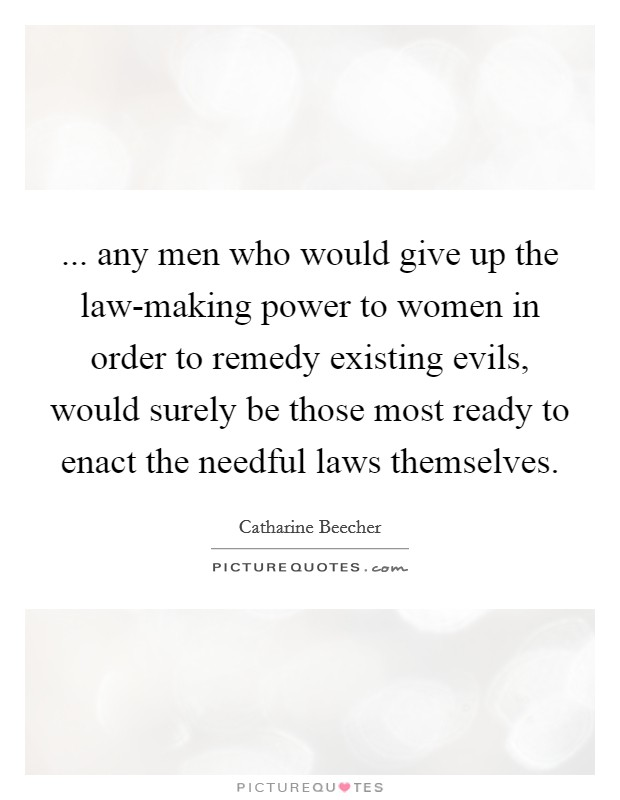 ... any men who would give up the law-making power to women in order to remedy existing evils, would surely be those most ready to enact the needful laws themselves Picture Quote #1