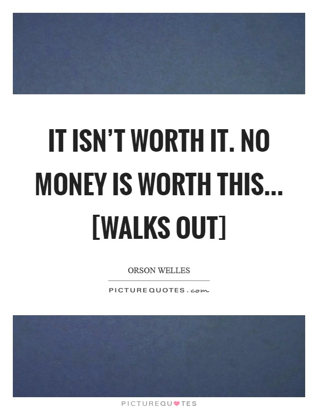 It isn't worth it. No money is worth this... [walks out] Picture Quote #1