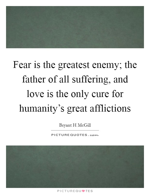 Fear is the greatest enemy; the father of all suffering, and love is the only cure for humanity's great afflictions Picture Quote #1