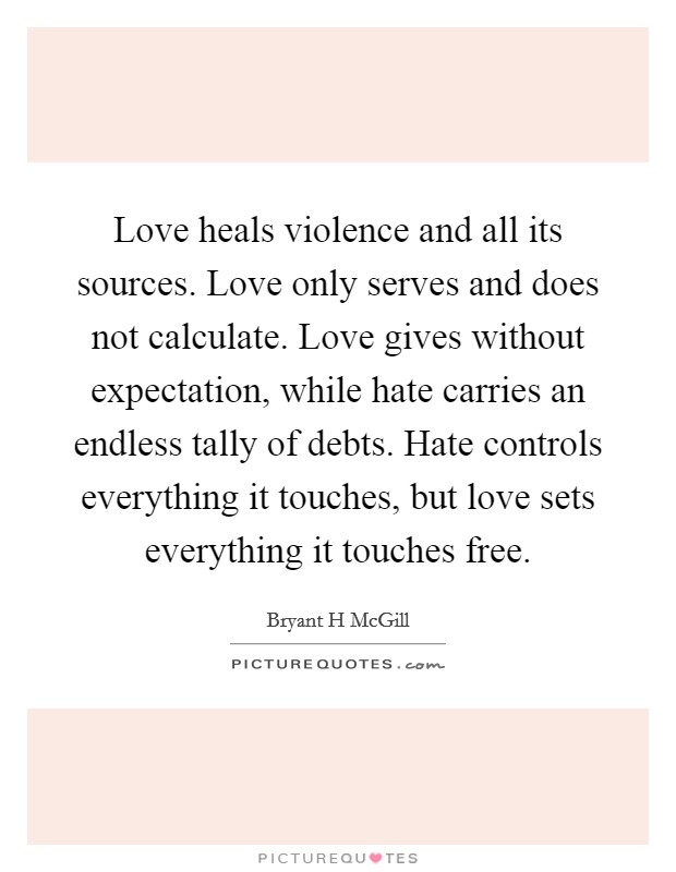 Love heals violence and all its sources. Love only serves and does not calculate. Love gives without expectation, while hate carries an endless tally of debts. Hate controls everything it touches, but love sets everything it touches free Picture Quote #1