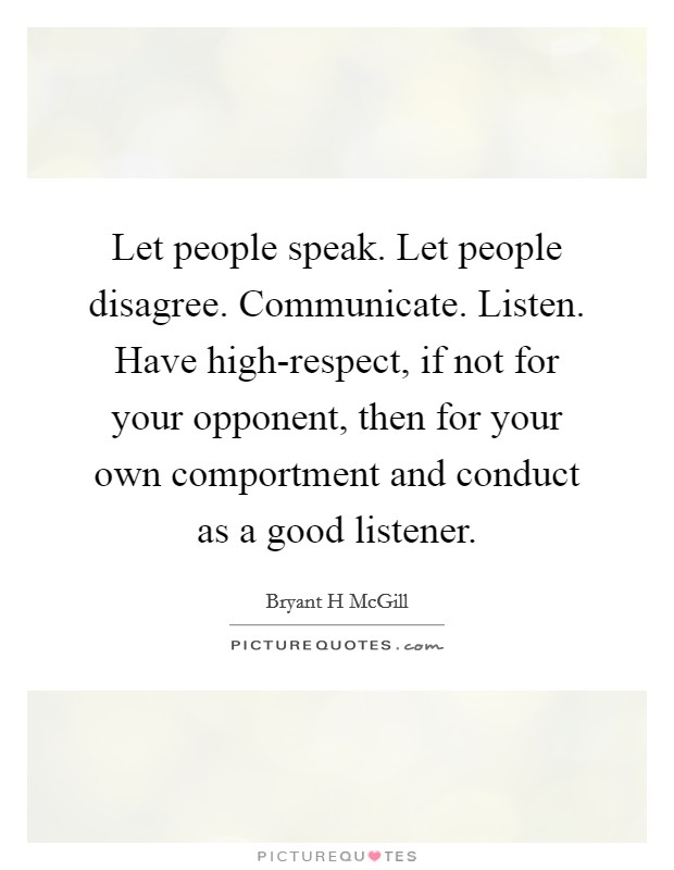 Let people speak. Let people disagree. Communicate. Listen. Have high-respect, if not for your opponent, then for your own comportment and conduct as a good listener Picture Quote #1