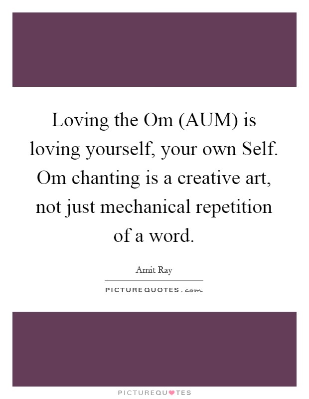 Loving the Om (AUM) is loving yourself, your own Self. Om chanting is a creative art, not just mechanical repetition of a word Picture Quote #1