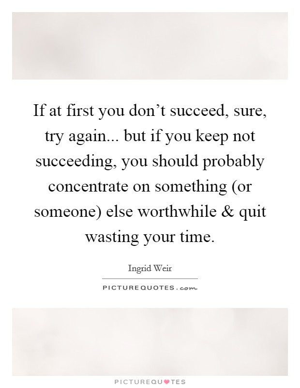 If at first you don't succeed, sure, try again... but if you keep not succeeding, you should probably concentrate on something (or someone) else worthwhile and quit wasting your time Picture Quote #1