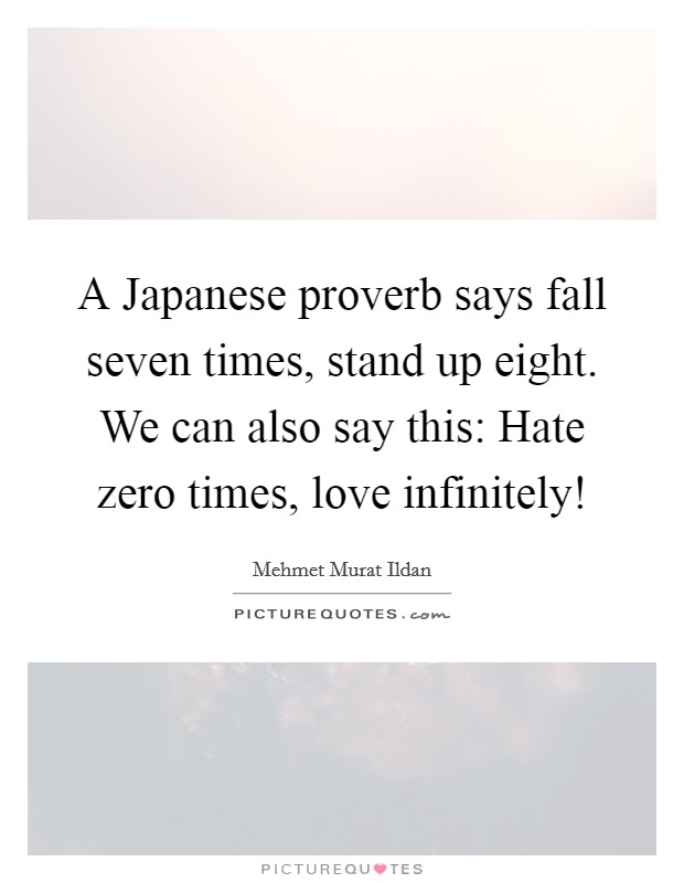 A Japanese proverb says fall seven times, stand up eight. We can also say this: Hate zero times, love infinitely! Picture Quote #1