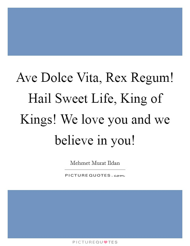 Ave Dolce Vita, Rex Regum! Hail Sweet Life, King of Kings! We love you and we believe in you! Picture Quote #1