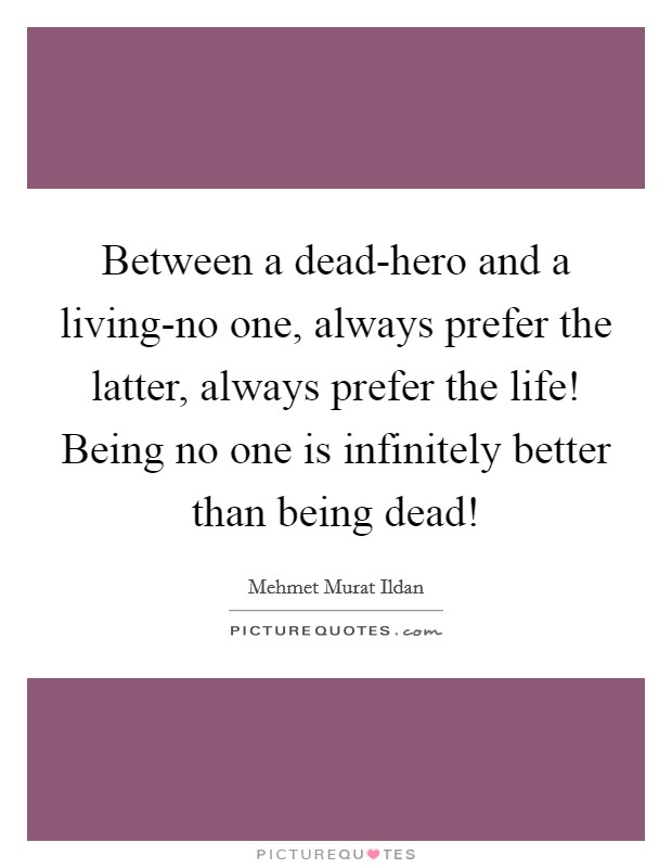 Between a dead-hero and a living-no one, always prefer the latter, always prefer the life! Being no one is infinitely better than being dead! Picture Quote #1