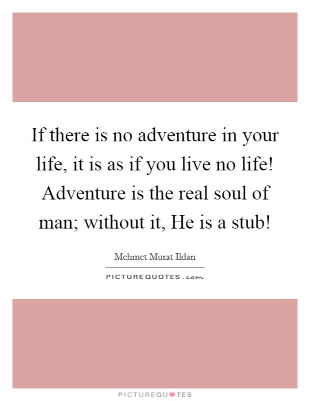 If there is no adventure in your life, it is as if you live no life! Adventure is the real soul of man; without it, He is a stub! Picture Quote #1