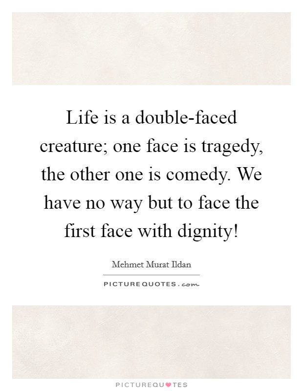 Life is a double-faced creature; one face is tragedy, the other one is comedy. We have no way but to face the first face with dignity! Picture Quote #1